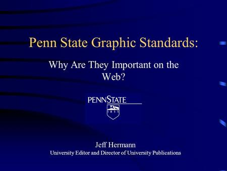 Penn State Graphic Standards: Why Are They Important on the Web? Jeff Hermann University Editor and Director of University Publications.