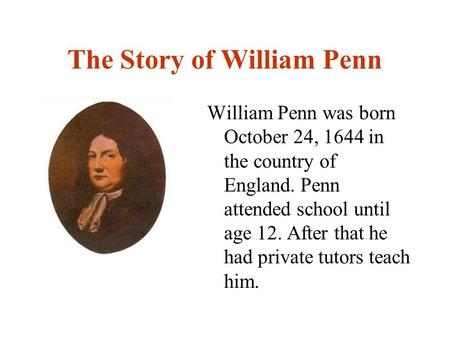The Story of William Penn William Penn was born October 24, 1644 in the country of England. Penn attended school until age 12. After that he had private.