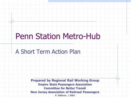 Penn Station Metro-Hub A Short Term Action Plan Prepared by Regional Rail Working Group Empire State Passengers Association Committee for Better Transit.