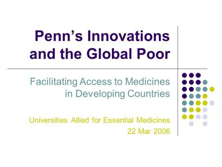 Penn's Innovations and the Global Poor Facilitating Access to Medicines in Developing Countries Universities Allied for Essential Medicines 22 Mar 2006.