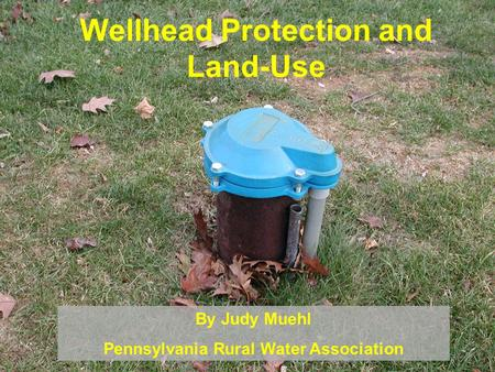 Wellhead Protection and Land-Use By Judy Muehl Pennsylvania Rural Water Association.