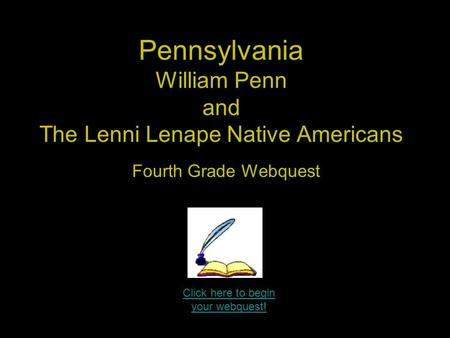 Click here to begin your webquest! Pennsylvania William Penn and The Lenni Lenape Native Americans Fourth Grade Webquest.