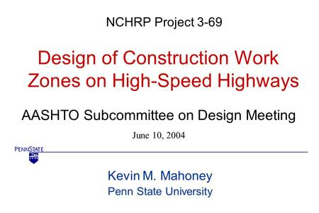AASHTO Subcommittee on Design Meeting June 10, 2004 NCHRP Project 3-69 Design of Construction Work Zones on High-Speed Highways Kevin M. Mahoney Penn State.