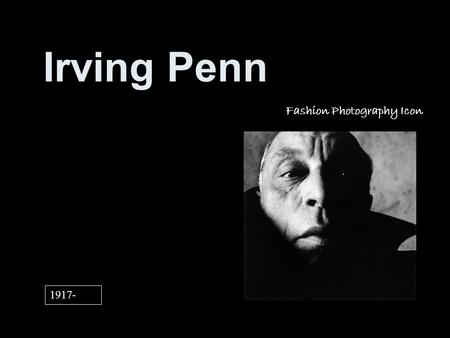 Irving Penn Fashion Photography Icon 1917-. A BRIEF HISTORY Born in New Jersey, educated in public schools then attended 4 years of art school in Philadelphia.