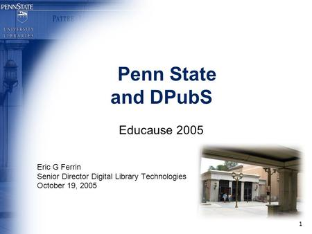 1 Penn State and DPubS Educause 2005 Eric G Ferrin Senior Director Digital Library Technologies October 19, 2005.
