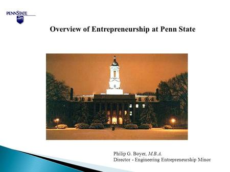 Overview of Entrepreneurship at Penn State Philip G. Boyer, M.B.A. Director - Engineering Entrepreneurship Minor.