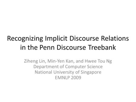 Recognizing Implicit Discourse Relations in the Penn Discourse Treebank Ziheng Lin, Min-Yen Kan, and Hwee Tou Ng Department of Computer Science National.