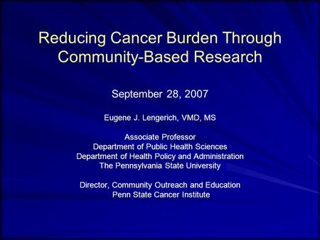 Reducing Cancer Burden Through Community-Based Research September 28, 2007 Eugene J. Lengerich, VMD, MS Associate Professor Department of Public Health.