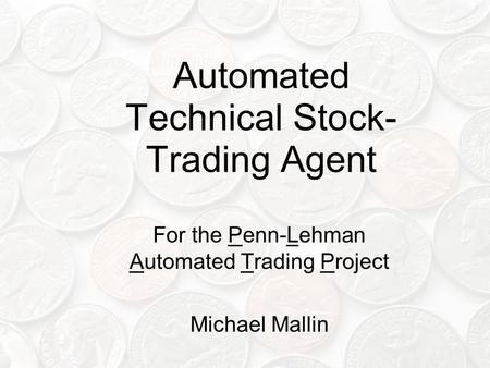 Automated Technical Stock- Trading Agent For the Penn-Lehman Automated Trading Project Michael Mallin.