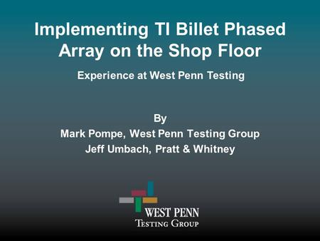 Implementing TI Billet Phased Array on the Shop Floor By Mark Pompe, West Penn Testing Group Jeff Umbach, Pratt & Whitney Experience at West Penn Testing.