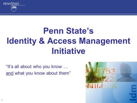 "1 Penn State's Identity & Access Management Initiative ""It's all about who you know … and what you know about them"""