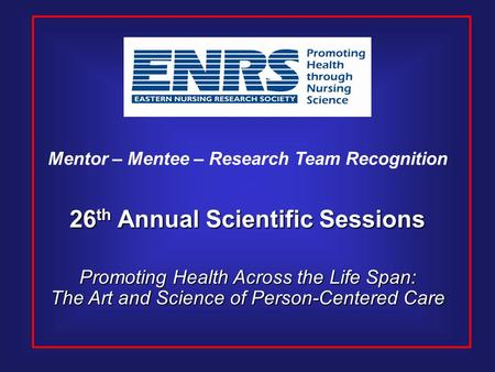 26 th Annual Scientific Sessions Promoting Health Across the Life Span: The Art and Science of Person-Centered Care Mentor – Mentee – Research Team Recognition.