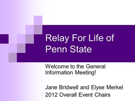 Relay For Life of Penn State Welcome to the General Information Meeting! Jane Bridwell and Elyse Merkel 2012 Overall Event Chairs.