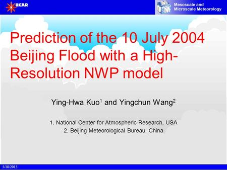 5/18/2015 Prediction of the 10 July 2004 Beijing Flood with a High- Resolution NWP model Ying-Hwa Kuo 1 and Yingchun Wang 2 1. National Center for Atmospheric.