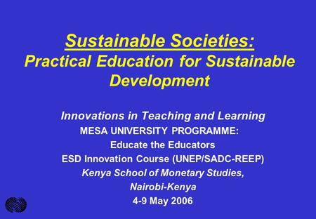 Sustainable Societies: Practical Education for Sustainable Development Innovations in Teaching and Learning MESA UNIVERSITY PROGRAMME: Educate the Educators.