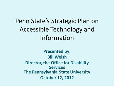 Penn State's Strategic Plan on Accessible Technology and Information Presented by: Bill Welsh Director, the Office for Disability Services The Pennsylvania.