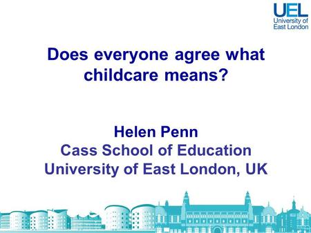 Does everyone agree what childcare means? Helen Penn Cass School of Education University of East London, UK.