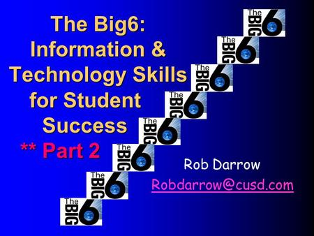 The Big6: Information & Technology Skills Rob Darrow for Student Success ** Part 2 ** Part 2.