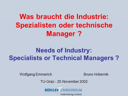 Was braucht die Industrie: Spezialisten oder technische Manager ? Needs of Industry: Specialists or Technical Managers ? Wolfgang EmmerichBruno Hribernik.
