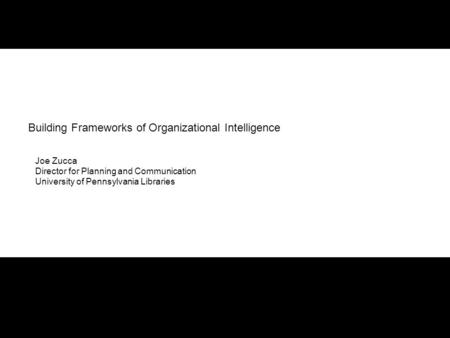 Building Frameworks of Organizational Intelligence Joe Zucca Director for Planning and Communication University of Pennsylvania Libraries.
