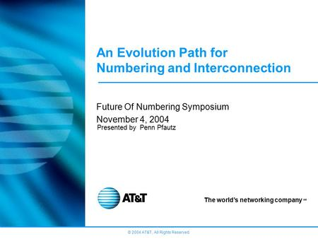 © 2004 AT&T, All Rights Reserved. The world's networking company SM An Evolution Path for Numbering and Interconnection Future Of Numbering Symposium November.