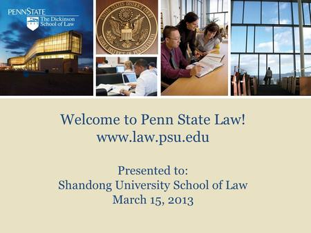 Welcome to Penn State Law! www.law.psu.edu Presented to: Shandong University School of Law March 15, 2013.