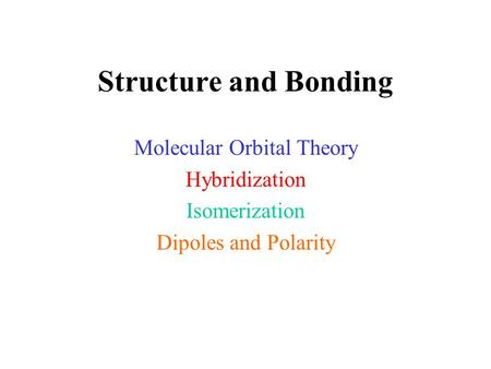 Structure and Bonding Molecular Orbital Theory Hybridization Isomerization Dipoles and Polarity.