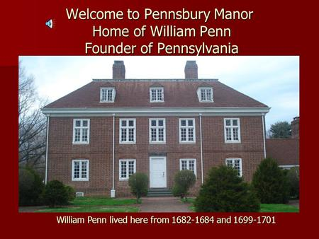 Welcome to Pennsbury Manor Home of William Penn Founder of Pennsylvania William Penn lived here from 1682-1684 and 1699-1701.