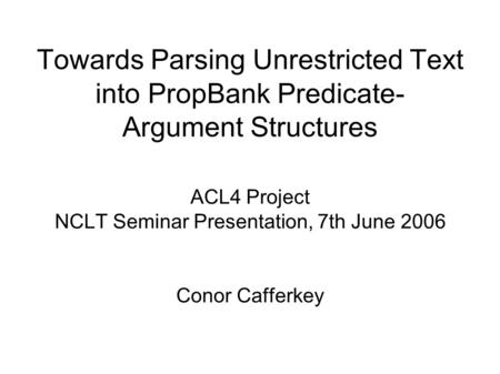 Towards Parsing Unrestricted Text into PropBank Predicate- Argument Structures ACL4 Project NCLT Seminar Presentation, 7th June 2006 Conor Cafferkey.