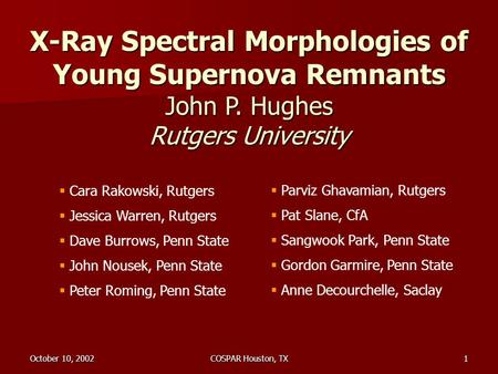 October 10, 2002COSPAR Houston, TX1 X-Ray Spectral Morphologies of Young Supernova Remnants John P. Hughes Rutgers University  Cara Rakowski, Rutgers.