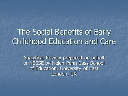 The Social Benefits of Early Childhood Education and Care Analytical Review prepared on behalf of NESSE by Helen Penn Cass School of Education, University.