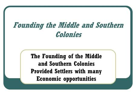 Founding the Middle and Southern Colonies The Founding of the Middle and Southern Colonies Provided Settlers with many Economic opportunities.