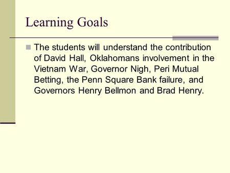 Learning Goals The students will understand the contribution of David Hall, Oklahomans involvement in the Vietnam War, Governor Nigh, Peri Mutual Betting,