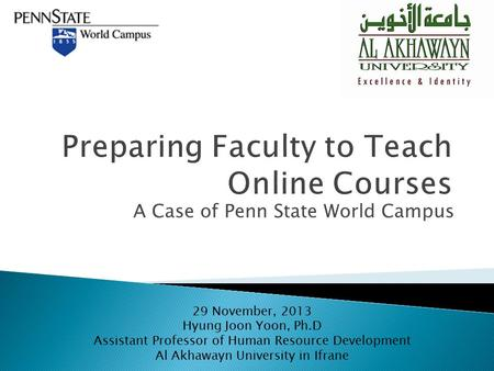 A Case of Penn State World Campus 29 November, 2013 Hyung Joon Yoon, Ph.D Assistant Professor of Human Resource Development Al Akhawayn University in Ifrane.