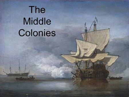 The Middle Colonies. Settling the Middle Colonies The Middle Colonies were:  New York  New Jersey  Delaware  Pennsylvania The Middle Colonies.