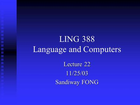 LING 388 Language and Computers Lecture 22 11/25/03 Sandiway FONG.
