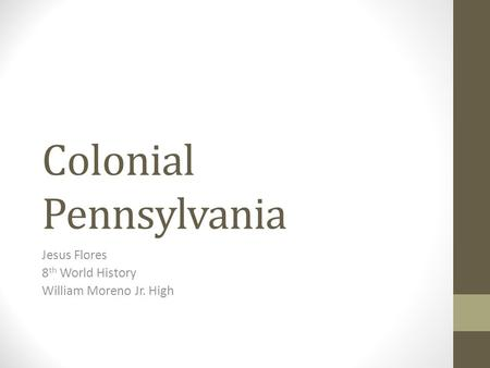 Colonial Pennsylvania Jesus Flores 8 th World History William Moreno Jr. High.