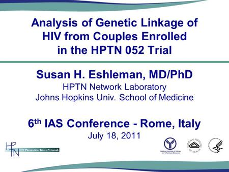 Analysis of Genetic Linkage of HIV from Couples Enrolled in the HPTN 052 Trial Susan H. Eshleman, MD/PhD HPTN Network Laboratory Johns Hopkins Univ. School.