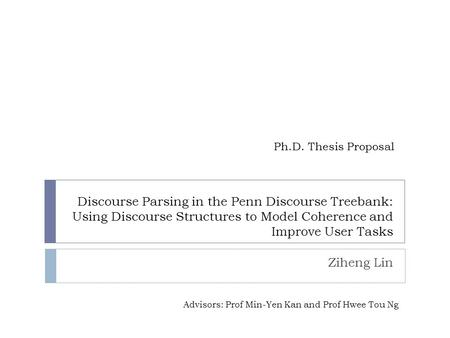 Discourse Parsing in the Penn Discourse Treebank: Using Discourse Structures to Model Coherence and Improve User Tasks Ziheng Lin Ph.D. Thesis Proposal.