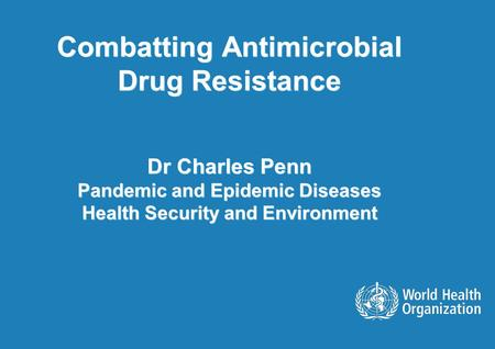 Combatting Antimicrobial Drug Resistance Dr Charles Penn Pandemic and Epidemic Diseases Health Security and Environment.
