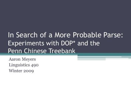 In Search of a More Probable Parse: Experiments with DOP* and the Penn Chinese Treebank Aaron Meyers Linguistics 490 Winter 2009.