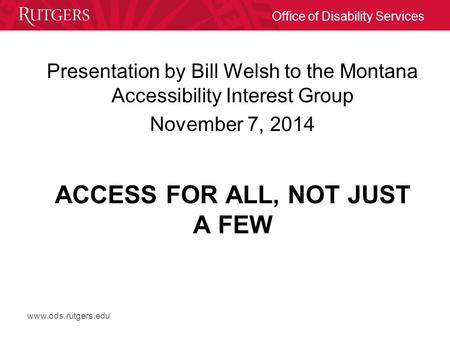 Www.ods.rutgers.edu Office of Disability Services ACCESS FOR ALL, NOT JUST A FEW Presentation by Bill Welsh to the Montana Accessibility Interest Group.