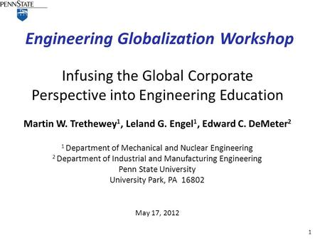1 Engineering Globalization Workshop May 17, 2012 Infusing the Global Corporate Perspective into Engineering Education Martin W. Trethewey 1, Leland G.
