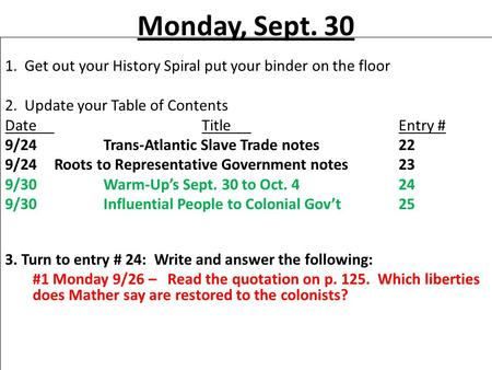 Monday, Sept. 30 1. Get out your History Spiral put your binder on the floor 2. Update your Table of Contents DateTitleEntry # 9/24Trans-Atlantic Slave.