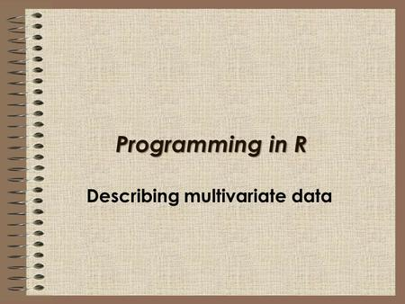 Programming in R Describing multivariate data. In this session I will explain: How to describe two or more categorical variables with tables and stacked.