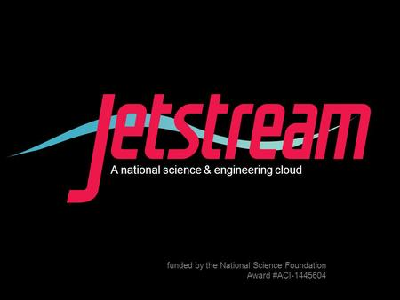 Pti.iu.edu /jetstream Award #1445604 A national science & engineering cloud funded by the National Science Foundation Award #ACI-1445604.