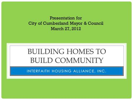 BUILDING HOMES TO BUILD COMMUNITY INTERFAITH HOUSING ALLIANCE, INC. Presentation for City of Cumberland Mayor & Council March 27, 2012.