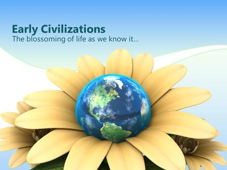 Early Civilizations The blossoming of life as we know it…