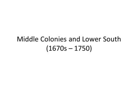 Middle Colonies and Lower South (1670s – 1750). Themes Middle Colonies: New York and Pennsylvania Colonies of the Lower South: South Carolina and Georgia.