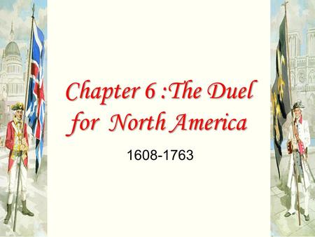 chapter 06 the duel for 6 the duel for north america, 1608–1763 chapter themes theme: as part of their global imperial rivalry, great britain and france engaged in a great struggle for colonial control of north america, culminating in the british victory in the french and indian war (seven years' war) that drove france from the continent.